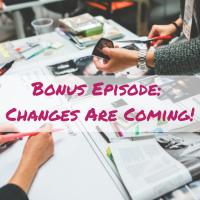 Bonus Episode: Changes Are Coming!