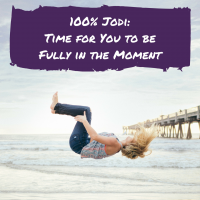 100% Jodi: Time for You to be Fully in the Moment
