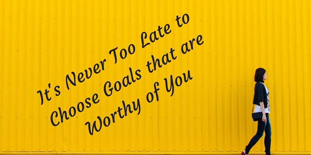 Choose Goals that are Worthy of You